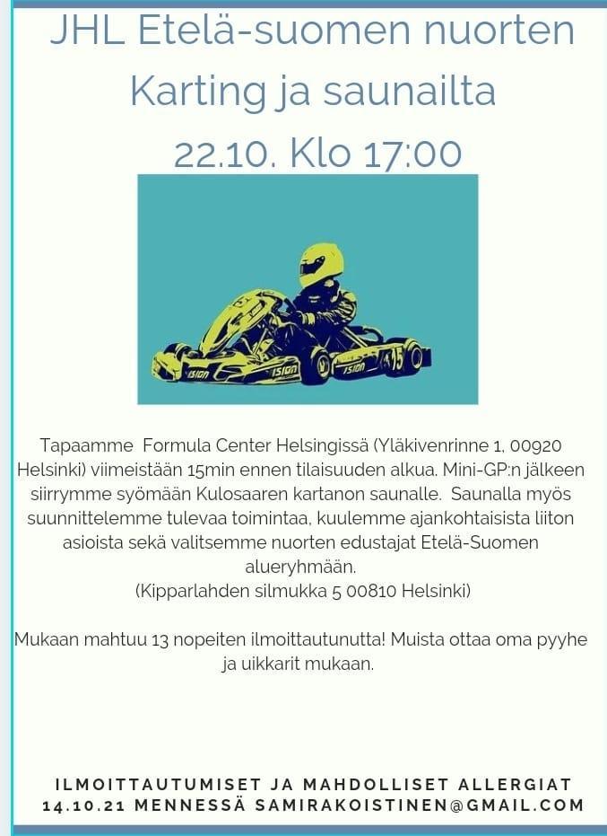 JHL Etelä-Suomen nuorten karting ja saunailta pe 22.10.2021 klo 17 Formula Center Helsinki Yläkivenrinne 1, 00920 Helsinki  Ilmoittautumiset ja mahdolliset allergiat samirakoistinen@gmail.com