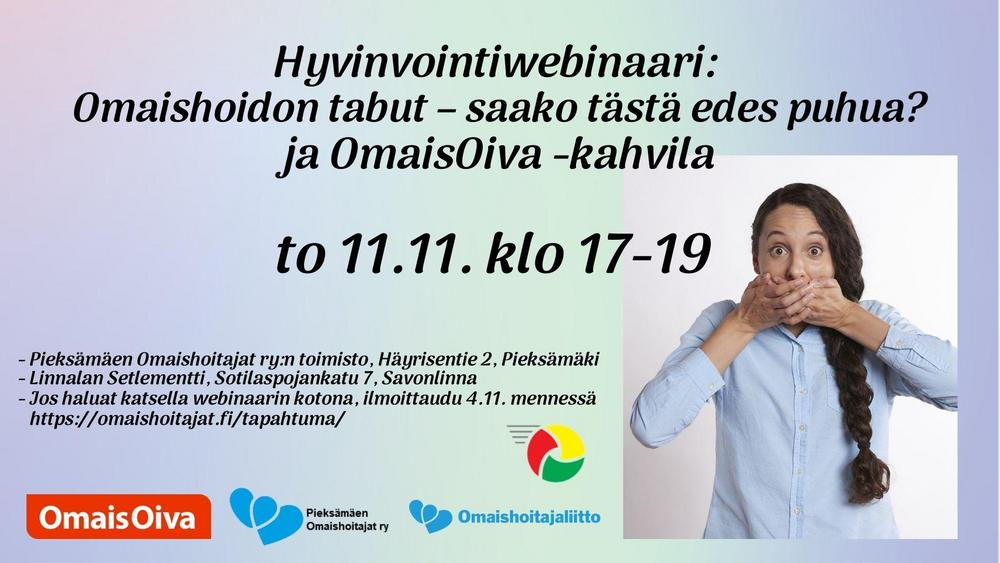 Hyvinvointiwebinaari: Omaishoidon tabut – saako tästä edes puhua? ja OmaisOiva -kahvila to 11.11. klo 17-19. Pieksämäen Omaishoitajat ry:n toimisto, Häyrisentie 2, Pieksämäki. Linnalan Setlementti, Sotilaspojankatu 7, Savonlinna. Jos haluat katsella webinaarin kotona, ilmoittaudu 4.11. mennessä https://omaishoitajat.fi/tapahtuma/.