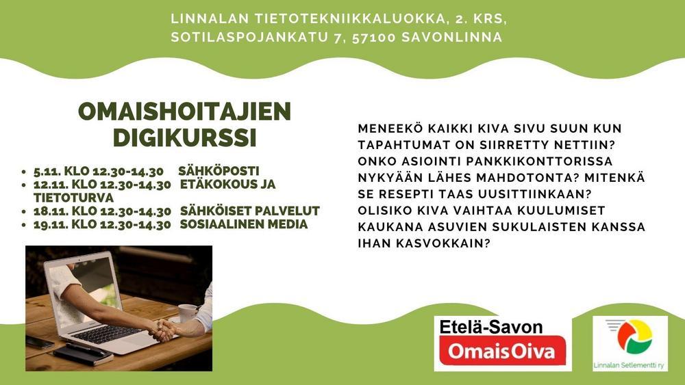 Omaishoitajien digikurssi, Linnalan tietotekniikkaluokka, 2. krs, Sotilaspojankatu 7, 57100 Savonlinna.  5.11. klo 12.30-14.30 sähköposti 12.11. klo 12.30-14.30 etäkokous ja tietoturva 18.11. klo 12.30-14.30 sähköiset palvelut 19.11. klo 12.30-14.30 sosiaalinen media  Meneekö kaikki kiva sivu suun kun tapahtumat on siirretty nettiin? Onko asiointi pankkikonttorissa nykyään lähes mahdotonta? Mitenkä se resepti taas uusittiinkaan? Olisiko kiva vaihtaa kuulumiset kaukana asuvien sukulaisten kanssa ihan kasvokkain?