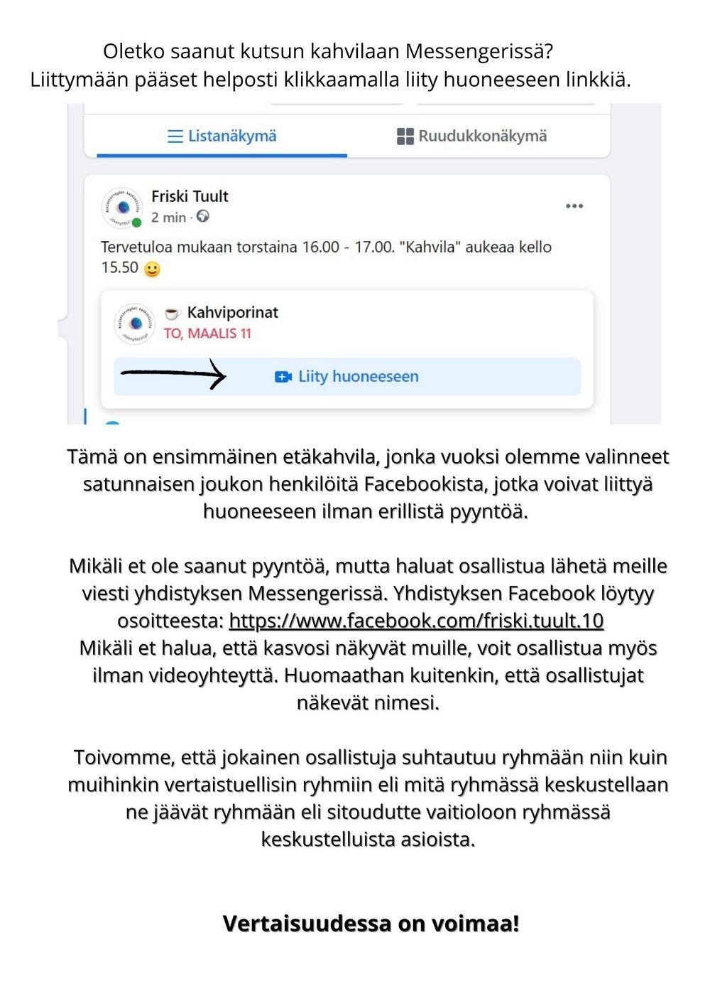 Oletko saanut kutsun kahvilaan Messengerissä? Voit liittyä etäkahvilaan tästä linkistä https://msngr.com/wkbfohdbnrzmTämä on ensimmäinen etäkahvila, jonka vuoksi olemme valinneet satunnaisen joukon henkilöitä Facebookista, jotka voivat liittyä huoneeseen ilman erillistä pyyntöä.   Mikäli et ole saanut pyyntöä, mutta haluat osallistua lähetä meille viesti yhdistyksen Messengerissä. Yhdistyksen Facebook löytyy osoitteesta: https://www.facebook.com/friski.tuult.10    Mikäli et halua, että kasvosi näkyvät muille, voit osallistua myös ilman videoyhteyttä. Huomaathan kuitenkin, että osallistujat näkevät nimesi.   Toivomme, että jokainen osallistuja suhtautuu ryhmään niin kuin muihinkin vertaistuellisin ryhmiin eli mitä ryhmässä keskustellaan ne jäävät ryhmään eli sitoudutte vaitioloon ryhmässä keskustelluista asioista.    Vertaisuudessa on voimaa!