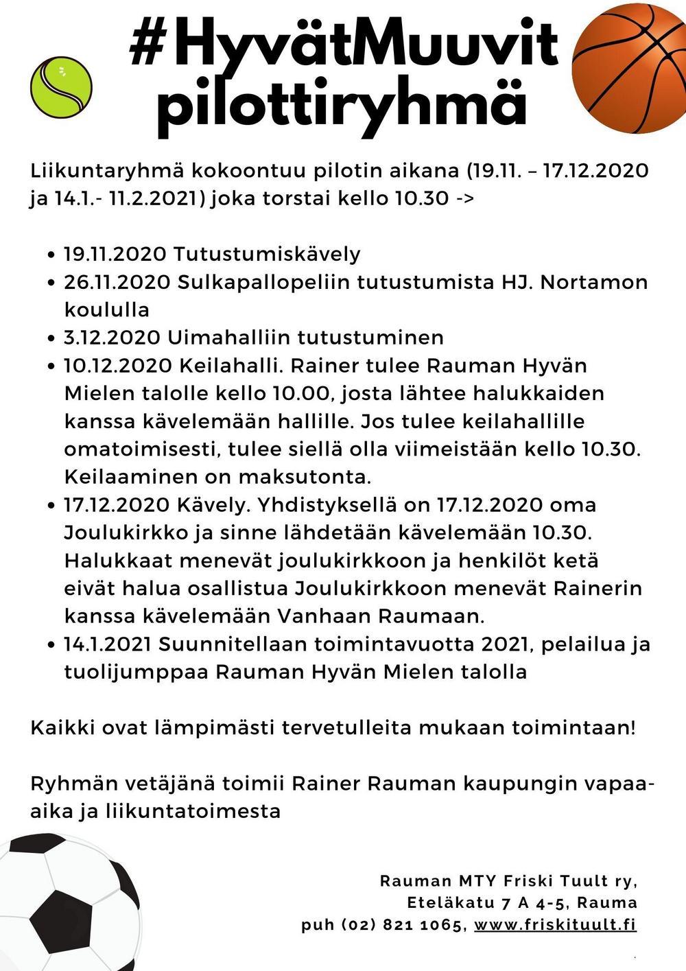 #HyvätMuuvit liikuntaryhmä kokoontuu pilotin aikana (19.11. – 17.12.2020 ja 14.1.- 11.2.2021) joka torstai kello 10.30 ->  19.11.2020 Tutustumiskävely 26.11.2020 Sulkapallopeliin tutustumista HJ. Nortamon koululla 3.12.2020 Uimahalliin tutustuminen 10.12.2020 Keilahalli. Rainer tulee Rauman Hyvän Mielen talolle kello 10.00, josta lähtee halukkaiden kanssa kävelemään hallille. Jos tulee keilahallille omatoimisesti, tulee siellä olla viimeistään kello 10.30. Keilaaminen on maksutonta. 17.12.2020 Kävely. Yhdistyksellä on 17.12.2020 oma Joulukirkko ja sinne lähdetään kävelemään 10.30. Halukkaat menevät joulukirkkoon ja henkilöt ketä eivät halua osallistua Joulukirkkoon menevät Rainerin kanssa kävelemään Vanhaan Raumaan. 14.1.2021 Suunnitellaan toimintavuotta 2021, pelailua ja tuolijumppaa Rauman Hyvän Mielen talolla  Kaikki ovat lämpimästi tervetulleita mukaan toimintaan Ryhmän vetäjänä toimii Rainer Rauman kaupungin vapaa-aika ja liikuntatoimesta