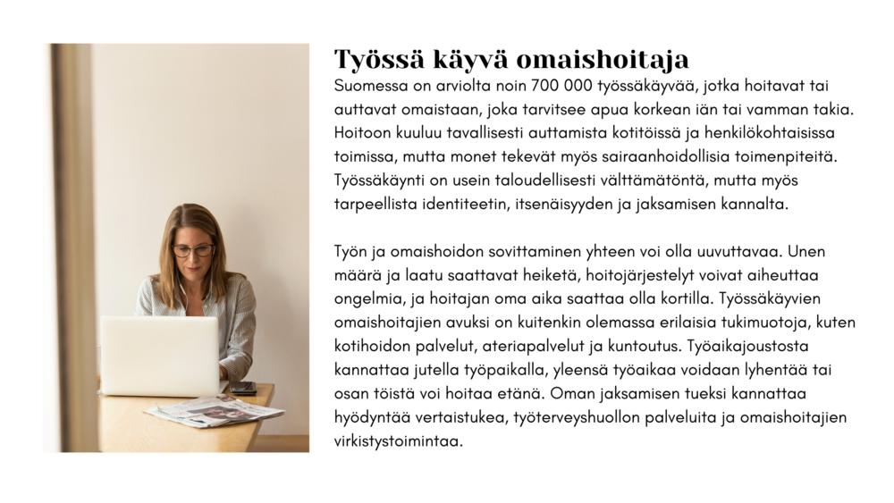 Työssäkäyvä omaishoitaja Suomessa on arviolta noin 700 000 työssäkäyvää, jotka hoitavat tai auttavat. omaistaan, joka tarvitsee apua korkean iän tai vamman takia. Hoitoon kuuluu tavallisesti auttamista kotitöissä ja henkilökohtaisissa toimissa, mutta monet tekevät myös sairaanhoidollisia toimenpiteitä. Työssäkäynti on usein taloudellisesti välttämätöntä, mutta myös tarpeellista identiteetin, itsenäisyyden ja jaksamisen kannalta. Työn ja omaishoidon sovittaminen yhteen voi olla uuvuttavaa. Unen määrä ja laatu saattavat heiketä, hoitojärjestelyt voivat aiheuttaa ongelmia, ja hoitajan oma aika saattaa olla kortilla. Työssäkäyvien omaishoitajien avuksi on kuitenkin olemassa erilaisia tukimuotoja, kuten kotihoidon palvelut, ateriapalvelut ja kuntoutus. Työaikajoustosta kannattaa jutella työpaikalla, yleensä työaikaa voidaan lyhentää tai osan töistä voi hoitaa etänä. Oman jaksamisen tueksi kannattaa hyödyntää vertaistukea, työterveyshuollon palveluita ja omaishoitajien virkistystoimintaa.
