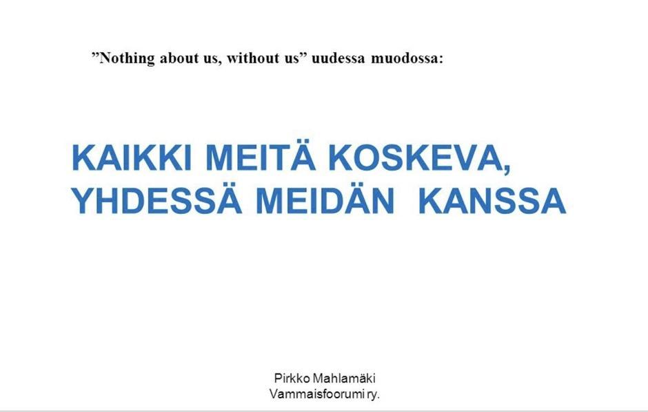 """""""Nothing about us, without us"""" uudessa muodossa: Kaikki meitä koskeva, yhdessä meidän kanssa Pirkko Mahlamäki, Vammaisfoorumi ry"""